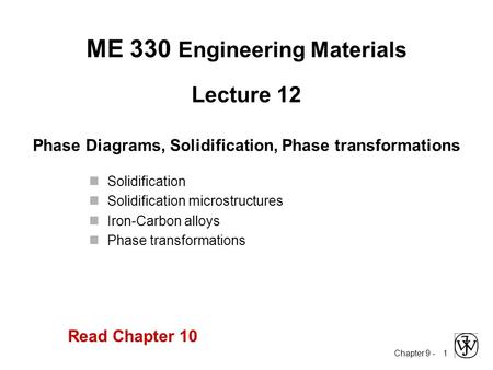Chapter 9 - 1 Lecture 12 Phase Diagrams, Solidification, Phase transformations ME 330 Engineering Materials Solidification Solidification microstructures.