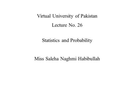 Virtual University of Pakistan Lecture No. 26 Statistics and Probability Miss Saleha Naghmi Habibullah.