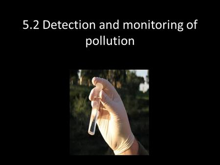 5.2 Detection and monitoring of pollution. Direct methods of monitoring pollution – Air pollution Measure the acidity of rain water to determine pH Measure.