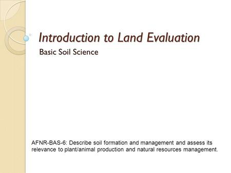 Introduction to Land Evaluation Basic Soil Science AFNR-BAS-6: Describe soil formation <strong>and</strong> <strong>management</strong> <strong>and</strong> assess its relevance to plant/animal <strong>production</strong>.