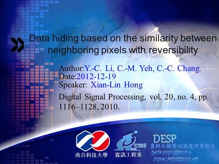 南台科技大學 資訊工程系 Data hiding based on the similarity between neighboring pixels with reversibility Author:Y.-C. Li, C.-M. Yeh, C.-C. Chang. Date:2012-12-19.