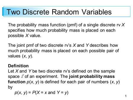 1 Two Discrete Random Variables The probability mass function (pmf) of a single discrete rv X specifies how much probability mass is placed on each possible.