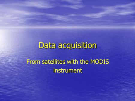 Data acquisition From satellites with the MODIS instrument.