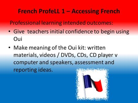 French ProfeLL 1 – Accessing French Professional learning intended outcomes: Give teachers initial confidence to begin using Oui Make meaning of the Oui.