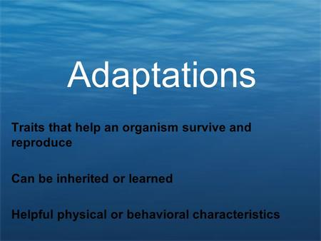 Adaptations Traits that help an organism survive and reproduce Can be inherited or learned Helpful physical or behavioral characteristics.