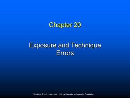 Copyright © 2012, 2006, 2000, 1996 by Saunders, an imprint of Elsevier Inc. Chapter 20 Exposure and Technique Errors.