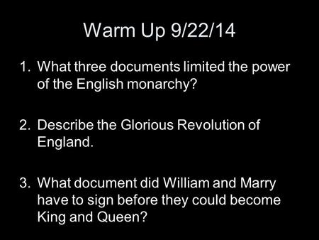 Warm Up 9/22/14 1.What three documents limited the power of the English monarchy? 2.Describe the Glorious Revolution of England. 3.What document did William.