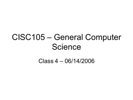 CISC105 – General Computer Science Class 4 – 06/14/2006.