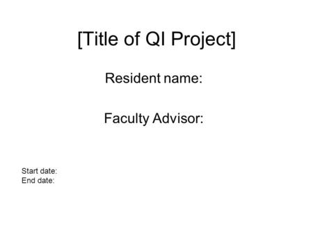 [Title of QI Project] Resident name: Faculty Advisor: Start date: End date: