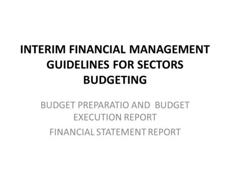 INTERIM FINANCIAL MANAGEMENT GUIDELINES FOR SECTORS BUDGETING BUDGET PREPARATIO AND BUDGET EXECUTION REPORT FINANCIAL STATEMENT REPORT.