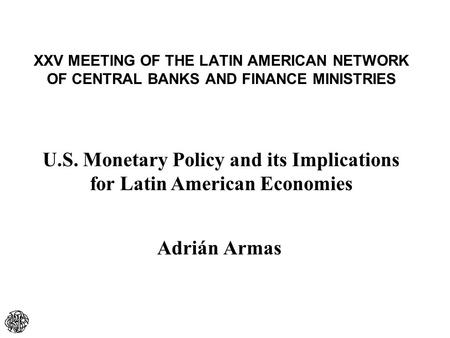 XXV MEETING OF THE LATIN AMERICAN NETWORK OF CENTRAL BANKS AND FINANCE MINISTRIES Adrián Armas U.S. Monetary Policy and its Implications for Latin American.