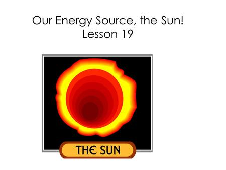 Our Energy Source, the Sun! Lesson 19. What is the sun?