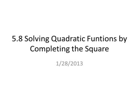 5.8 Solving Quadratic Funtions by Completing the Square 1/28/2013.