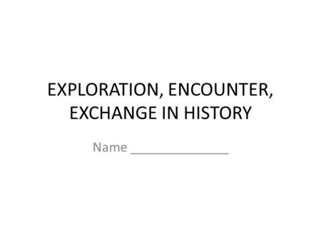EXPLORATION, ENCOUNTER, EXCHANGE IN HISTORY Name ______________.