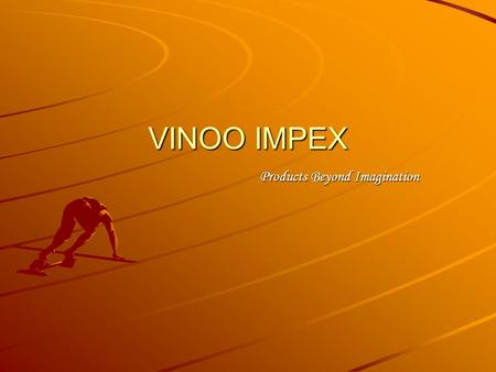 VINOO IMPEX Products Beyond Imagination. VINOO IMPEX We feel honored to introduce ourselves as VINOO IMPEX a professional importers and exporters of all.