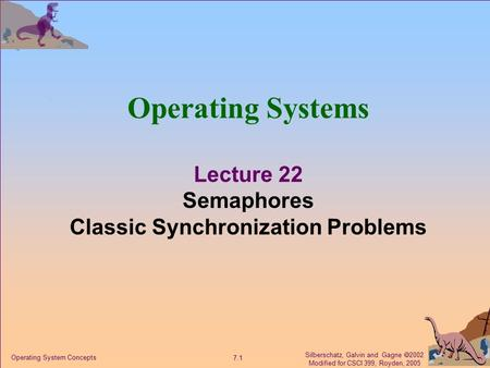 Silberschatz, Galvin and Gagne  2002 Modified for CSCI 399, Royden, 2005 7.1 Operating System Concepts Operating Systems Lecture 22 Semaphores Classic.