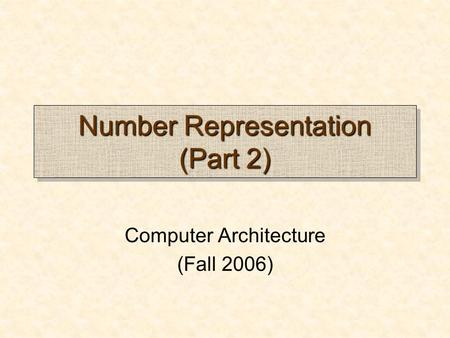 Number Representation (Part 2) Computer Architecture (Fall 2006)