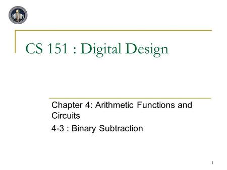 1 CS 151 : Digital Design Chapter 4: Arithmetic Functions and Circuits 4-3 : Binary Subtraction.