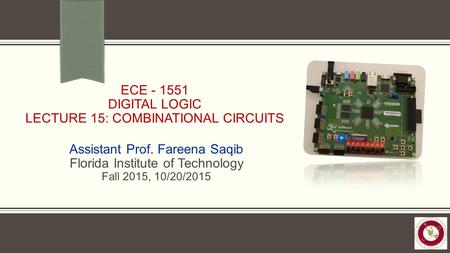 ECE - 1551 DIGITAL LOGIC LECTURE 15: COMBINATIONAL CIRCUITS Assistant Prof. Fareena Saqib Florida Institute of Technology Fall 2015, 10/20/2015.