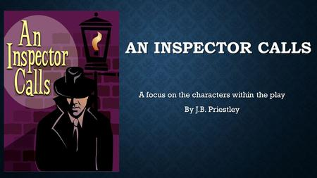 AN INSPECTOR CALLS A focus on the characters within the play By J.B. Priestley.