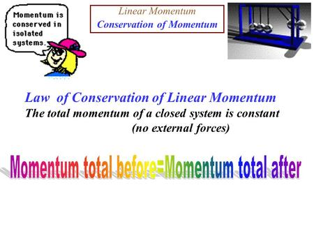 Linear Momentum Conservation of Momentum Law of Conservation of Linear Momentum The total momentum of a closed system is constant (no external forces)