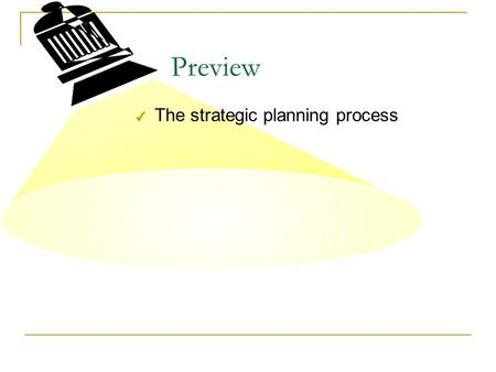 Preview 4 The strategic planning process. Basic Planning Process Missions and Goals External Analysis - Opportunities and Threats Internal Analysis -