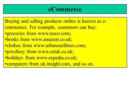 ECommerce Buying and selling products online is known as e- commence. For example, customers can buy: groceries from www.tesco.com; books from www.amazon.co.uk;