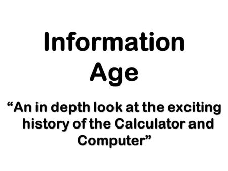 "Information Age ""An in depth look at the exciting history of the Calculator and Computer"""