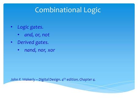 Combinational Logic Logic gates. and, or, not Derived gates. nand, nor, xor John F. Wakerly – Digital Design. 4 th edition. Chapter 4.