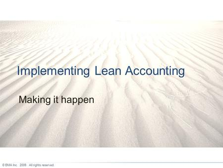 Implementing Lean Accounting Making it happen © BMA Inc. 2008. All rights reserved.