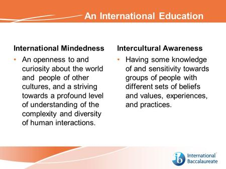 An International Education International Mindedness An openness to and curiosity about the world and people of other cultures, and a striving towards a.