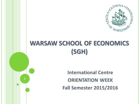 WARSAW SCHOOL OF ECONOMICS (SGH) International Centre ORIENTATION WEEK Fall Semester 2015/2016 1.