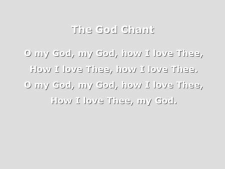 The God Chant O my God, my God, how I love Thee, How I love Thee, how I love Thee. O my God, my God, how I love Thee, How I love Thee, my God. O my God,