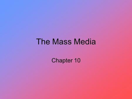 The Mass Media Chapter 10. The Pervasiveness of Television The growth of around- the-clock cable news and information shows is one of the most important.