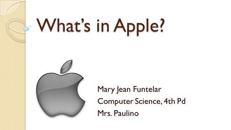 What's in Apple? Mary Jean Funtelar Computer Science, 4th Pd Mrs. Paulino.