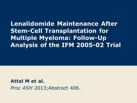 Lenalidomide Maintenance After Stem-Cell Transplantation for Multiple Myeloma: Follow-Up Analysis of the IFM 2005-02 Trial Attal M et al. Proc ASH 2013;Abstract.