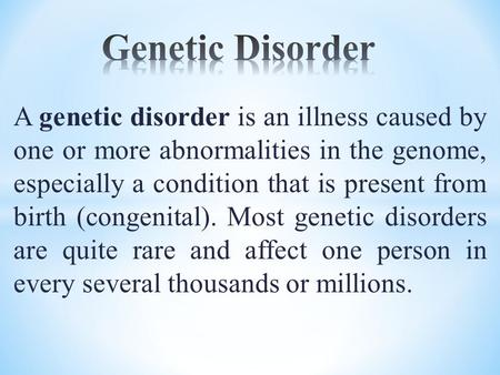 A genetic disorder is an illness caused by one or more abnormalities in the genome, especially a condition that is present from birth (congenital). Most.