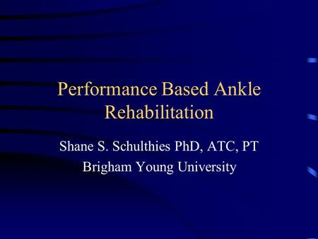 Performance Based Ankle Rehabilitation Shane S. Schulthies PhD, ATC, PT Brigham Young University.