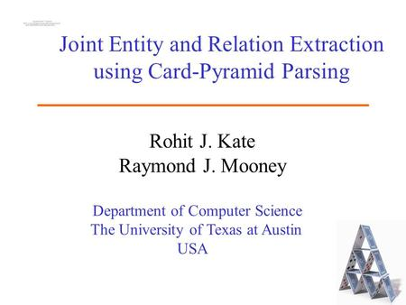 Department of Computer Science The University of Texas at Austin USA Joint Entity and Relation Extraction using Card-Pyramid Parsing Rohit J. Kate Raymond.