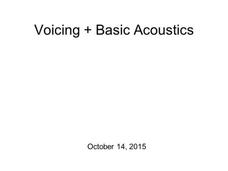 Voicing + Basic Acoustics October 14, 2015 Agenda Production Exercise #2 is due on Friday! No transcription exercise this Friday! Today, we'll begin.