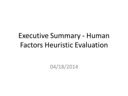 Executive Summary - Human Factors Heuristic Evaluation 04/18/2014.