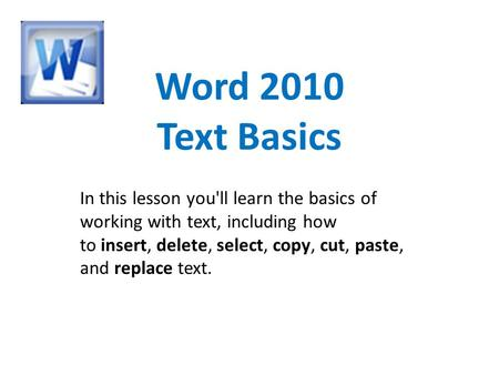 Word 2010 Text Basics In this lesson you'll learn the basics of working with text, including how to insert, delete, select, copy, cut, paste, and replace.