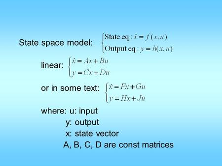 State space model: linear: or in some text: where: u: input y: output x: state vector A, B, C, D are const matrices.