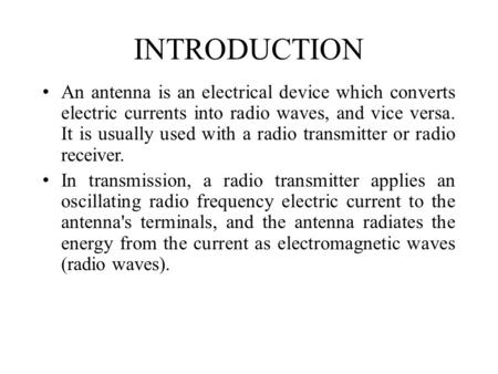 INTRODUCTION An antenna is an electrical device which converts electric currents into radio waves, and vice versa. It is usually used with a radio transmitter.