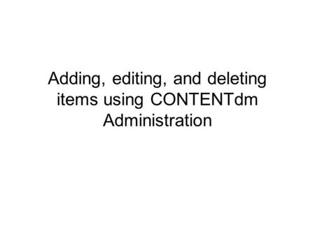 Adding, editing, and deleting items using CONTENTdm Administration.