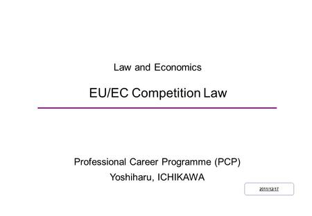 Law and Economics EU/EC Competition Law Professional Career Programme (PCP) Yoshiharu, ICHIKAWA 2011/12/17.