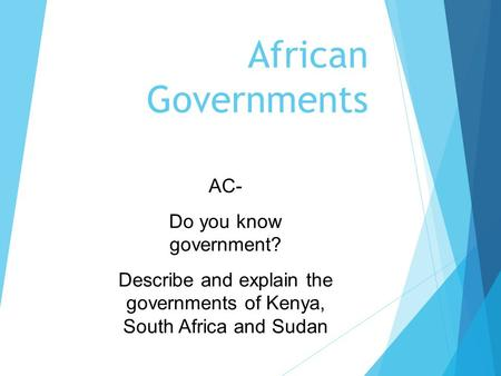 African Governments AC- Do you know government? Describe and explain the governments of Kenya, South Africa and Sudan.