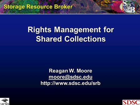 Rights Management for Shared Collections Storage Resource Broker Reagan W. Moore