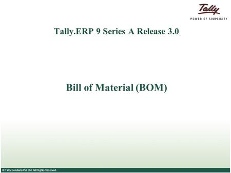 © Tally Solutions Pvt. Ltd. All Rights Reserved Tally.ERP 9 Series A Release 3.0 Bill of Material (BOM)