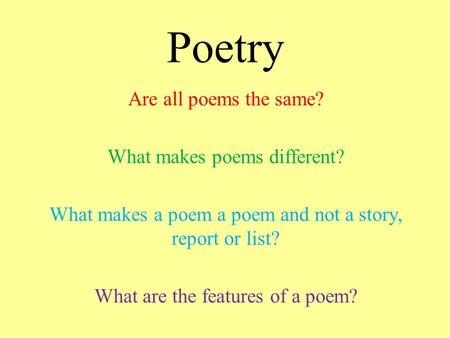 Poetry Are all poems the same? What makes poems different? What makes a poem a poem and not a story, report or list? What are the features of a poem?